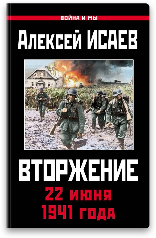 Вышла в свет новая книга Алексея Исаева о 22 июня 1941 года. Книга называется «Вторжение. 22 июня 1941 года» и она вышла в свет в издательстве «Яуза» в популярной серии «Война и мы».