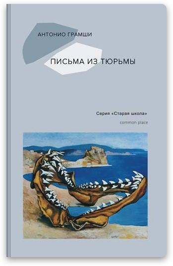 В московском издательстве Common Place вышли «Письма из тюрьмы» итальянского левого интеллектуала Антонио Грамши.