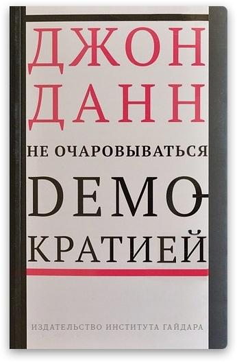 В издательстве Института Гайдара вышла книга политического теоретика Джона Данна «Не очаровываться демократией». Книга рассказывает о сложностях и реалиях, стоящих за понятием демократизации.