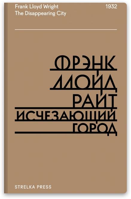 В издательстве «Strelka press» вышла книга известного американского архитектора-новатора Фрэнка Ллойда Райта «Исчезающий город». Архитектора желавшего изменить саму суть города — лишить его плотности и центра.