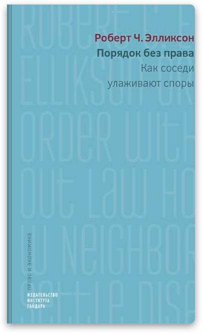 В издательстве «Института Гайдара» подготовили к выпуску книгу американского ученого по имущественному праву Роберта Элликсона «Порядок без права: как соседи улаживают споры».
